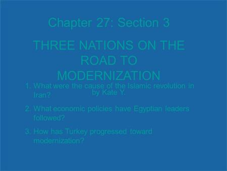 Chapter 27: Section 3 THREE NATIONS ON THE ROAD TO MODERNIZATION by Kate Y. 1.What were the cause of the Islamic revolution in Iran? 2.What economic policies.