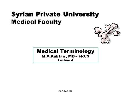 M.A.Kubtan Syrian Private University Medical Faculty Medical Terminology M.A.Kubtan, MD – FRCS Lecture 4.