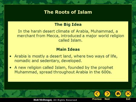 Holt McDougal, The Roots of Islam The Big Idea In the harsh desert climate of Arabia, Muhammad, a merchant from Mecca, introduced a major world religion.