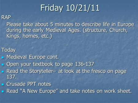 Friday 10/21/11 RAP Please take about 5 minutes to describe life in Europe during the early Medieval Ages. (structure, Church, Kings, homes, etc.) Today.