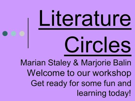 Literature Circles Marian Staley & Marjorie Balin Welcome to our workshop Get ready for some fun and learning today!