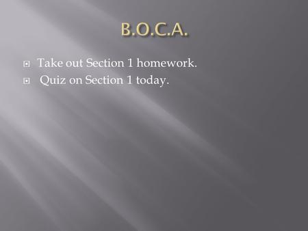  Take out Section 1 homework.  Quiz on Section 1 today.