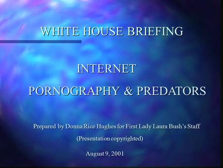 WHITE HOUSE BRIEFING INTERNET PORNOGRAPHY & PREDATORS PORNOGRAPHY & PREDATORS Prepared by Donna Rice Hughes for First Lady Laura Bush's Staff Prepared.
