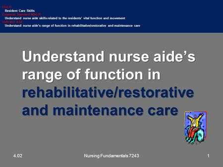 Understand nurse aide's range of function in rehabilitative/restorative and maintenance care Unit B Resident Care Skills Resident Care Skills Essential.