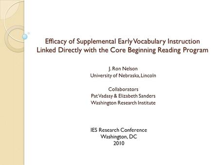 Efficacy of Supplemental Early Vocabulary Instruction Linked Directly with the Core Beginning Reading Program J. Ron Nelson University of Nebraska, Lincoln.