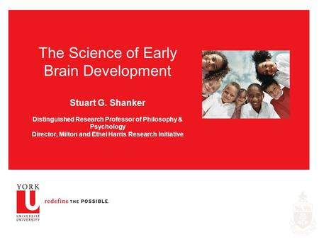 The Science of Early Brain Development Stuart G. Shanker Distinguished Research Professor of Philosophy & Psychology Director, Milton and Ethel Harris.