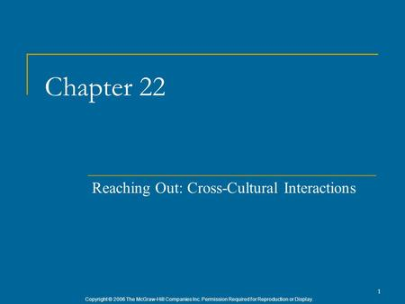 Copyright © 2006 The McGraw-Hill Companies Inc. Permission Required for Reproduction or Display. 1 Chapter 22 Reaching Out: Cross-Cultural Interactions.