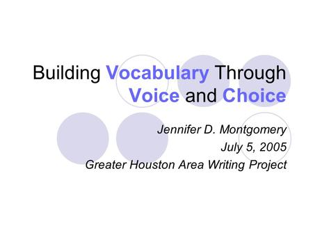 Building Vocabulary Through Voice and Choice Jennifer D. Montgomery July 5, 2005 Greater Houston Area Writing Project.