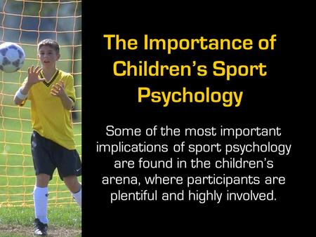 The Importance of Children's Sport Psychology Some of the most important implications of sport psychology are found in the children's arena, where participants.
