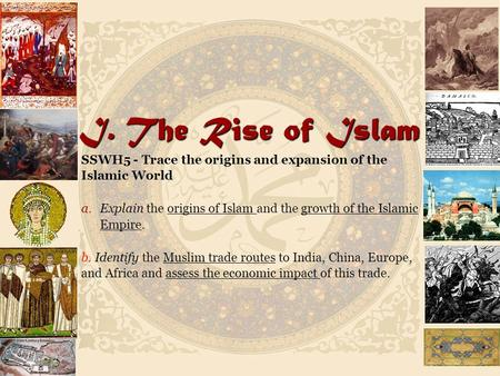 I. The Rise of Islam SSWH5 - Trace the origins and expansion of the Islamic World a. a.Explain the origins of Islam and the growth of the Islamic Empire.