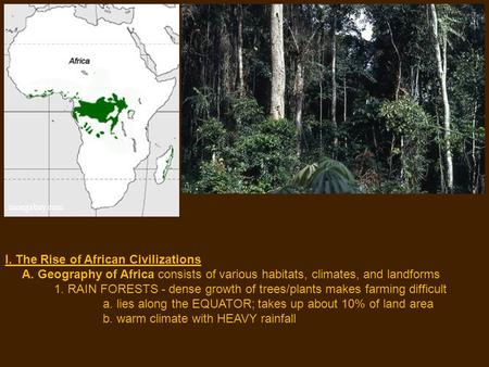 I. The Rise of African Civilizations A. Geography of Africa consists of various habitats, climates, and landforms 1. RAIN FORESTS - dense growth of trees/plants.
