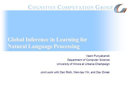 Global Inference in Learning for Natural Language Processing Vasin Punyakanok Department of Computer Science University of Illinois at Urbana-Champaign.