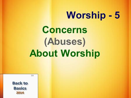 Worship - 5 Concerns (Abuses) About Worship. Unauthorized Worship We must respect God's pattern Gen. 4:3-7 Lev. 10:1-3 2 Chronicles 26:16-21 Under New.