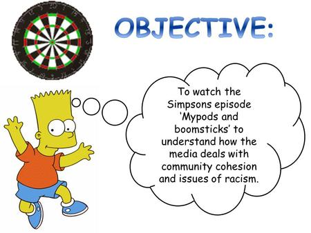 OBJECTIVE: To watch the Simpsons episode 'Mypods and boomsticks' to understand how the media deals with community cohesion and issues of racism.