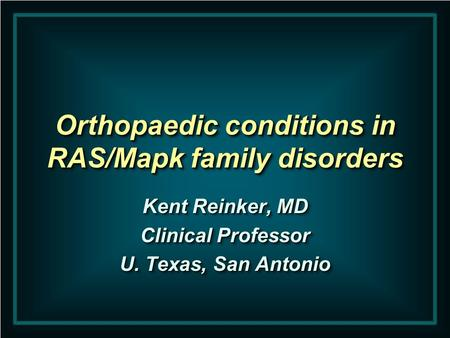 Orthopaedic conditions in RAS/Mapk family disorders Kent Reinker, MD Clinical Professor U. Texas, San Antonio Kent Reinker, MD Clinical Professor U. Texas,