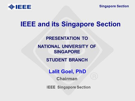 Singapore Section Lalit Goel, PhD IEEE and its Singapore Section PRESENTATION TO NATIONAL UNIVERSITY OF SINGAPORE STUDENT BRANCH Chairman IEEE Singapore.