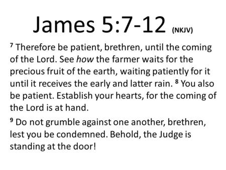 James 5:7-12 (NKJV) 7 Therefore be patient, brethren, until the coming of the Lord. See how the farmer waits for the precious fruit of the earth, waiting.