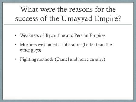What were the reasons for the success of the Umayyad Empire? Weakness of Byzantine and Persian Empires Muslims welcomed as liberators (better than the.