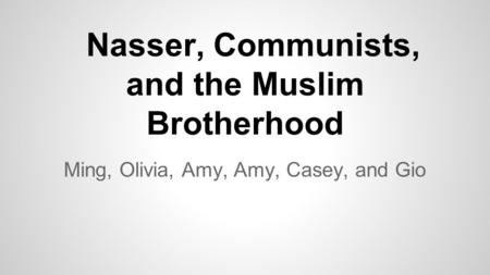 Nasser, Communists, and the Muslim Brotherhood Ming, Olivia, Amy, Amy, Casey, and Gio.
