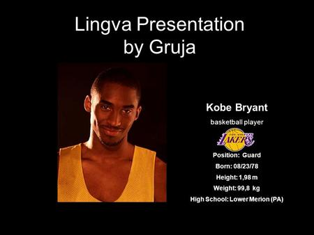 Lingva Presentation by Gruja Kobe Bryant basketball player Position: Guard Born: 08/23/78 Height: 1,98 m Weight: 99,8 kg High School: Lower Merion (PA)