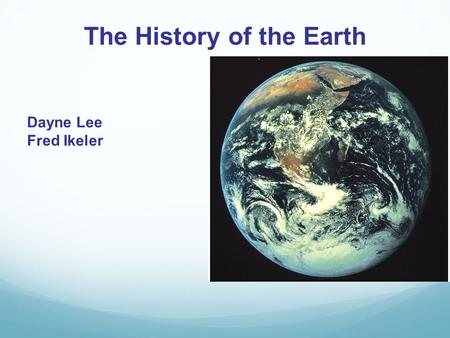 The History of the Earth Dayne Lee Fred Ikeler. Origin of the Universe The universe began about 14.4 billion years ago The Big Bang Theory states that,