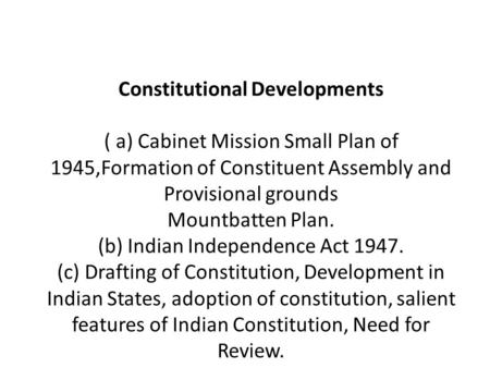 Constitutional Developments   ( a) Cabinet Mission Small Plan of 1945,Formation of Constituent Assembly and Provisional grounds Mountbatten Plan. (b)