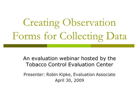 Creating Observation Forms for Collecting Data An evaluation webinar hosted by the Tobacco Control Evaluation Center Presenter: Robin Kipke, Evaluation.