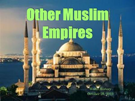 Other Muslim Empires World History October 29, 2013.