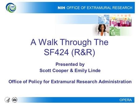 OPERA A Walk Through The SF424 (R&R) Presented by Scott Cooper & Emily Linde Office of Policy for Extramural Research Administration.
