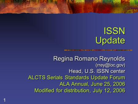 1 ISSN Update Regina Romano Reynolds Head, U.S. ISSN center ALCTS Serials Standards Update Forum ALA Annual, June 25, 2006 Modified for.