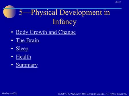 McGraw-Hill © 2007 The McGraw-Hill Companies, Inc. All rights reserved.. Slide 1 5—Physical Development in Infancy Body Growth and Change The Brain Sleep.