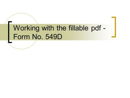 Working with the fillable pdf - Form No. 549D. Agenda Opening Comment Fill in a simple Form549D  Will address Generic FAQs / Errata as we proceed in.