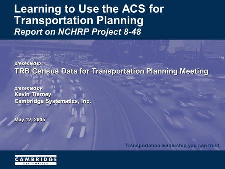 Transportation leadership you can trust. presented to TRB Census Data for Transportation Planning Meeting presented by Kevin Tierney Cambridge Systematics,