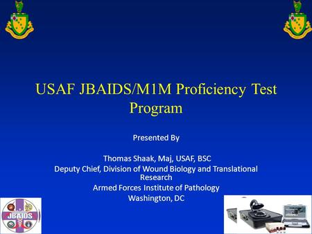 USAF JBAIDS/M1M Proficiency Test Program Presented By Thomas Shaak, Maj, USAF, BSC Deputy Chief, Division of Wound Biology and Translational Research Armed.