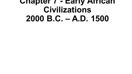 Chapter 7 - Early African Civilizations 2000 B.C. – A.D. 1500