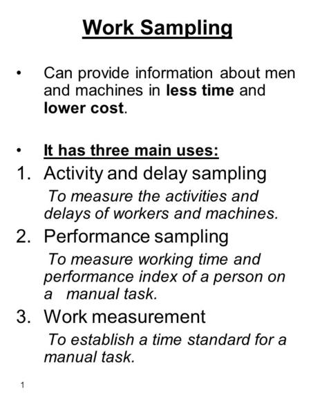 1 Work Sampling Can provide information about men and machines in less time and lower cost. It has three main uses: 1.Activity and delay sampling To measure.