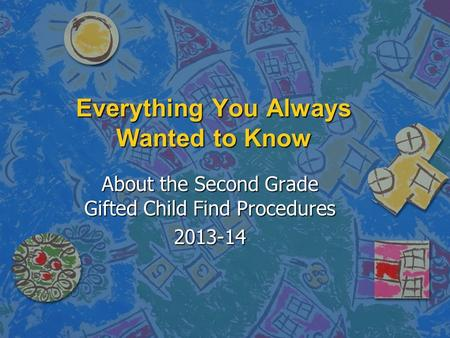 Everything You Always Wanted to Know About the Second Grade Gifted Child Find Procedures 2013-14.