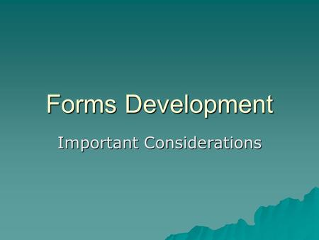 Forms Development Important Considerations. Forms Development Step 1  Determine all official forms you use, ie. grade forms, transcripts, attendance.