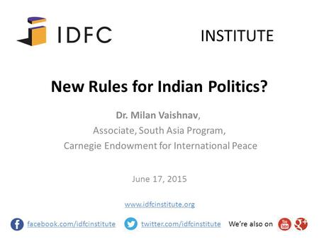 New Rules for Indian Politics? June 17, 2015 INSTITUTE facebook.com/idfcinstitutetwitter.com/idfcinstituteWe're also on Dr. Milan Vaishnav, Associate,