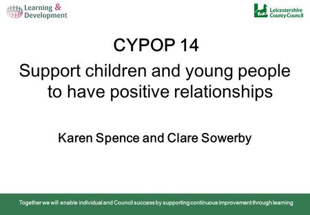 Together we will enable individual and Council success by supporting continuous improvement through learning CYPOP 14 Support children and young people.