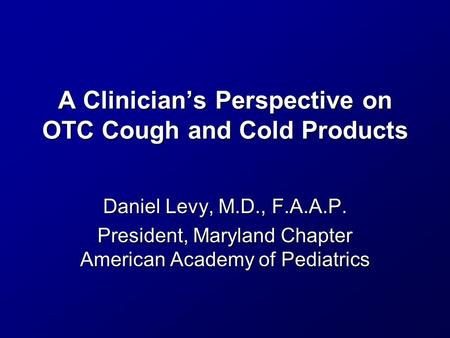 A Clinician's Perspective on OTC Cough and Cold Products Daniel Levy, M.D., F.A.A.P. President, Maryland Chapter American Academy of Pediatrics.