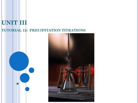 UNIT III TUTORIAL 12: PRECIPITATION TITRATIONS. OBJECTIVES In this Tutorial you will be shown: 1. How titrations involving precipitation reactions can.