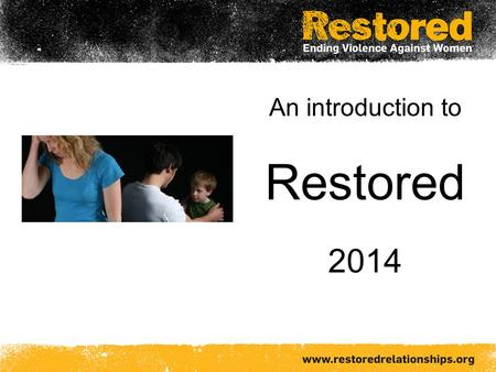 An introduction to Restored 2014. Restored An international Christian alliance working to transform relationships and end violence against women.