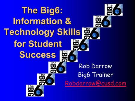 The Big6: Information & Technology Skills Rob Darrow Big6 Trainer for Student Success.