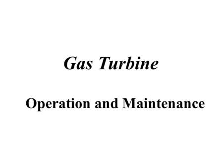 Gas Turbine Operation and Maintenance OPERATION, PERFORMANCE AND MAINTENANCE Gas Turbine CHAPTER 1 Introduction to the gas turbine engine Gas Turbine.