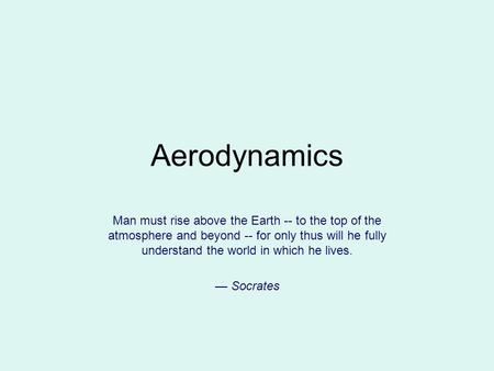 Aerodynamics Man must rise above the Earth -- to the top of the atmosphere and beyond -- for only thus will he fully understand the world in which he lives.
