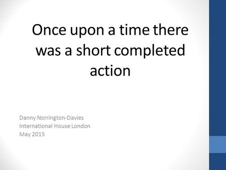 Once upon a time there was a short completed action Danny Norrington-Davies International House London May 2015.