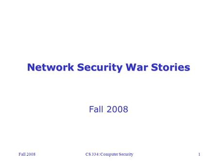 Fall 2008CS 334: Computer Security1 Network Security War Stories Fall 2008.