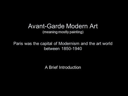 Avant-Garde Modern Art (meaning mostly painting) Paris was the capital of Modernism and the art world between 1850-1940 A Brief Introduction.