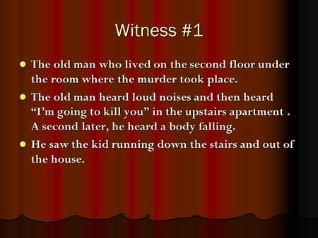 Witness #1 The old man who lived on the second floor under the room where the murder took place. The old man who lived on the second floor under the room.